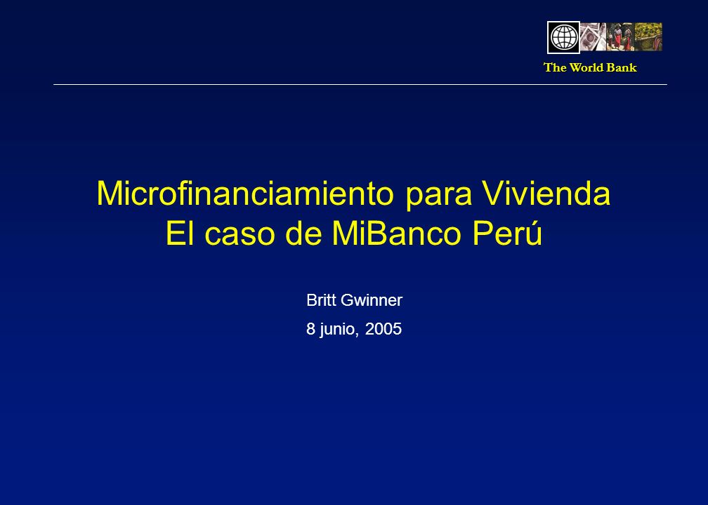 The World Bank Microfinanciamiento para Vivienda El caso de MiBanco Perú Britt Gwinner 8 junio, 2005
