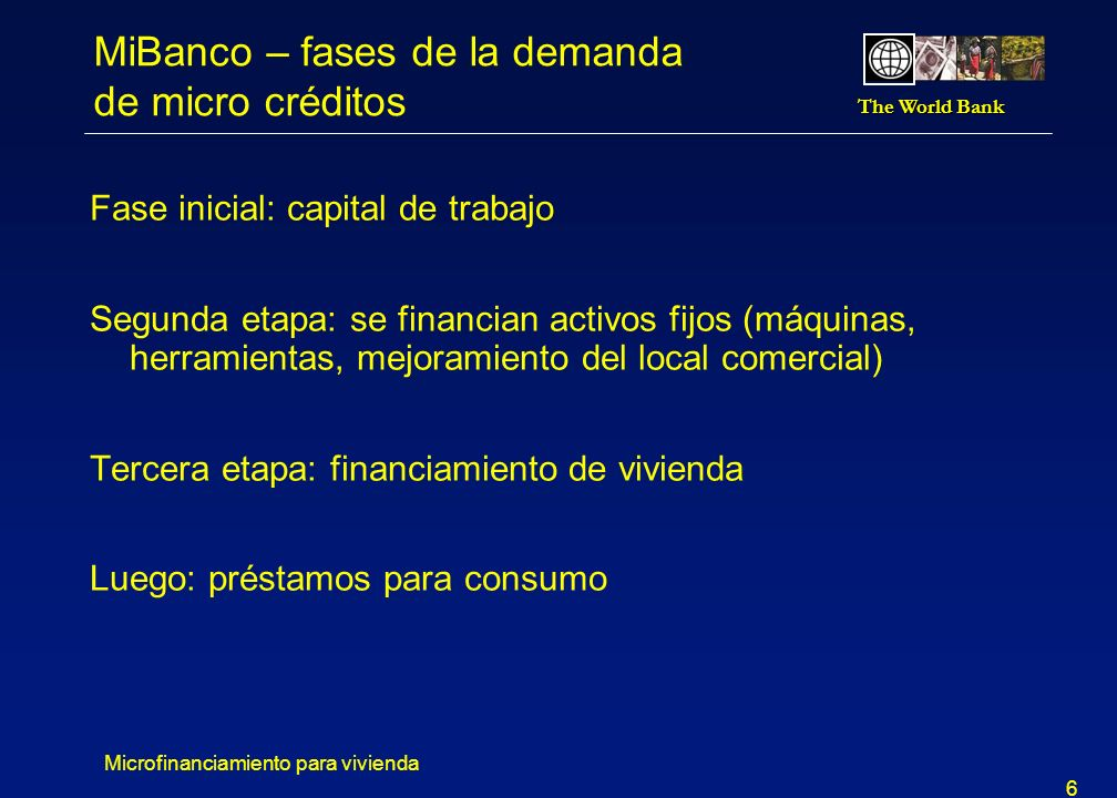 The World Bank Microfinanciamiento para vivienda 6 MiBanco – fases de la demanda de micro créditos Fase inicial: capital de trabajo Segunda etapa: se financian activos fijos (máquinas, herramientas, mejoramiento del local comercial) Tercera etapa: financiamiento de vivienda Luego: préstamos para consumo