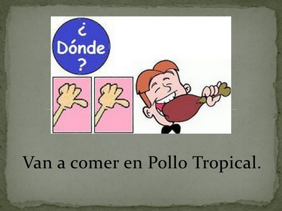 Van a comer en Pollo Tropical.
