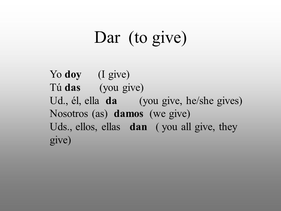 Dar (to give) Yo doy (I give) Tú das (you give) Ud., él, ella da (you give, he/she gives) Nosotros (as) damos (we give) Uds., ellos, ellas dan ( you all give, they give)