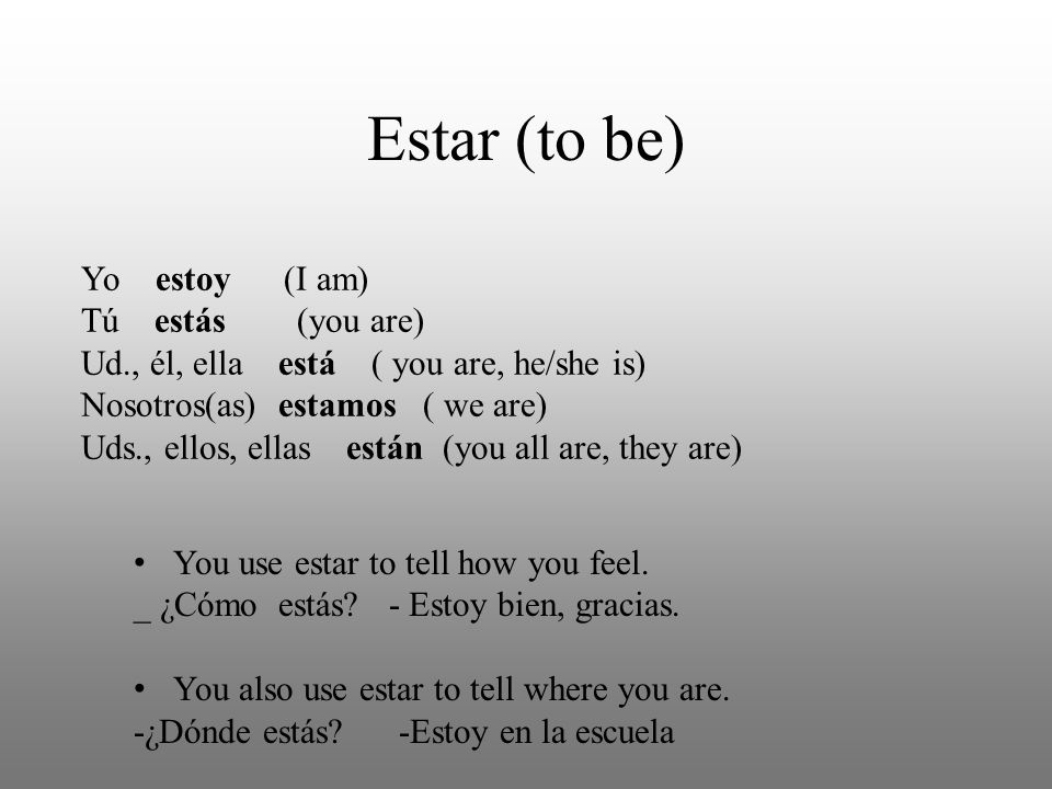 Estar (to be) Yo estoy (I am) Tú estás (you are) Ud., él, ella está ( you are, he/she is) Nosotros(as) estamos ( we are) Uds., ellos, ellas están (you all are, they are) You use estar to tell how you feel.