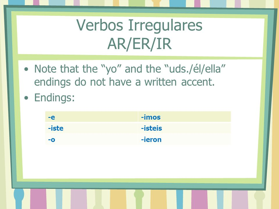 Verbos Irregulares AR/ER/IR Note that the yo and the uds./él/ella endings do not have a written accent.