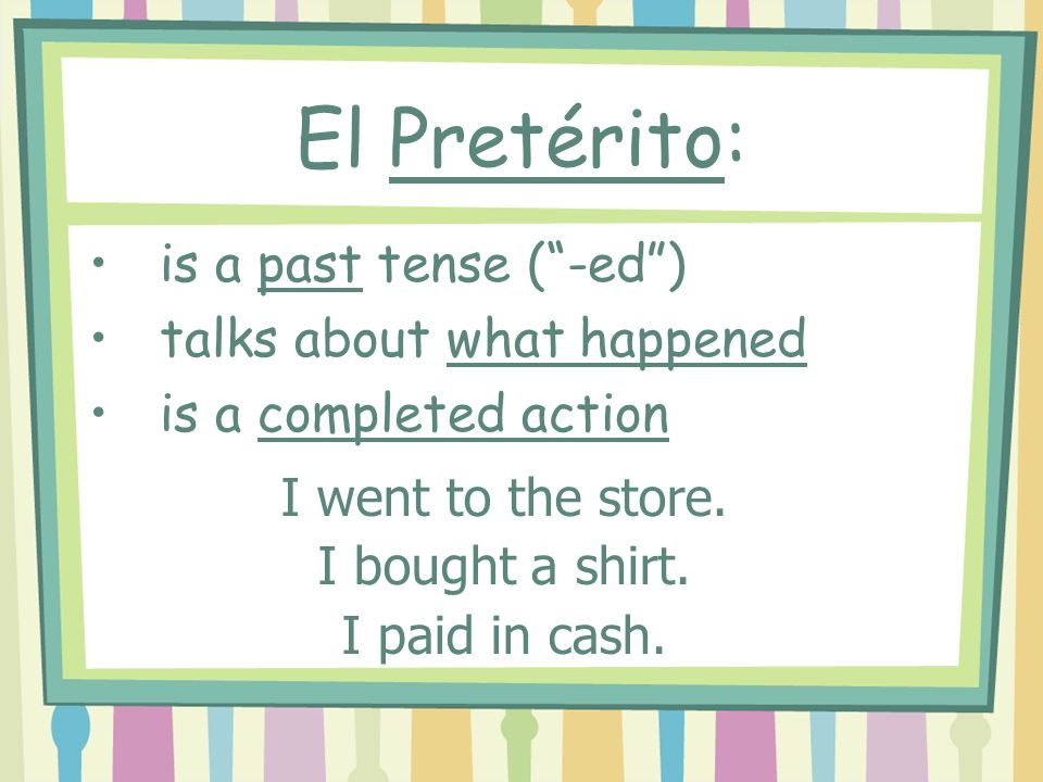 is a past tense (-ed) talks about what happened is a completed action I went to the store.
