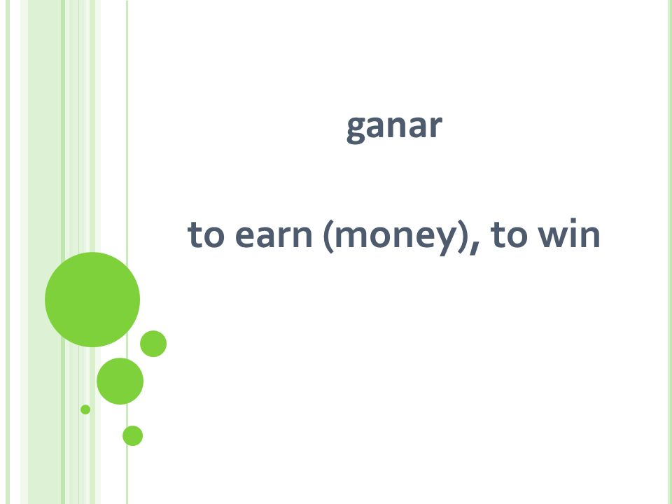 ganar to earn (money), to win