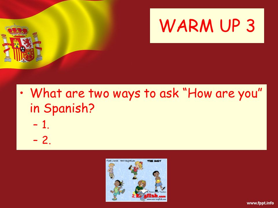 WARM UP 3 What are two ways to ask How are you in Spanish –1. –2.