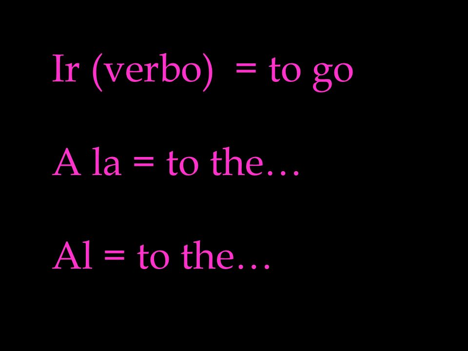 Ir (verbo) = to go A la = to the… Al = to the…