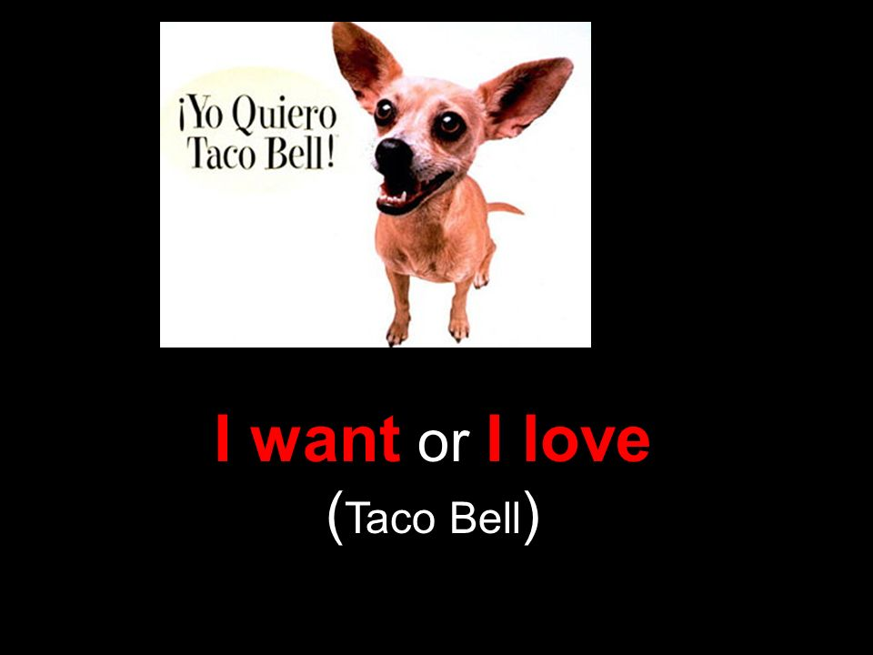 I want or I love ( Taco Bell )