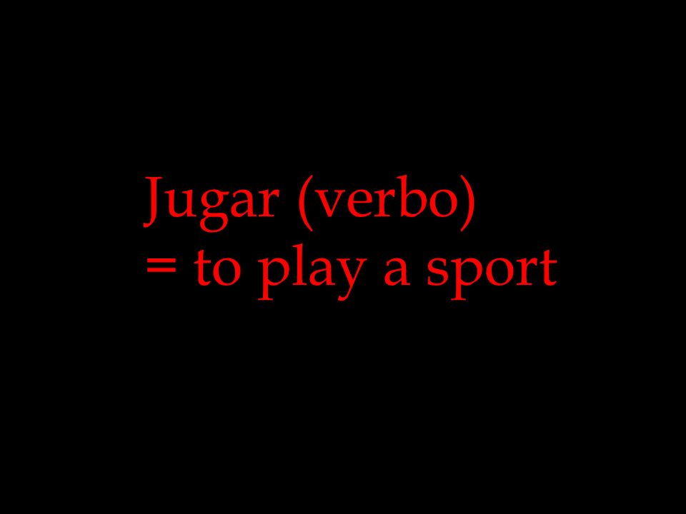 Jugar (verbo) = to play a sport