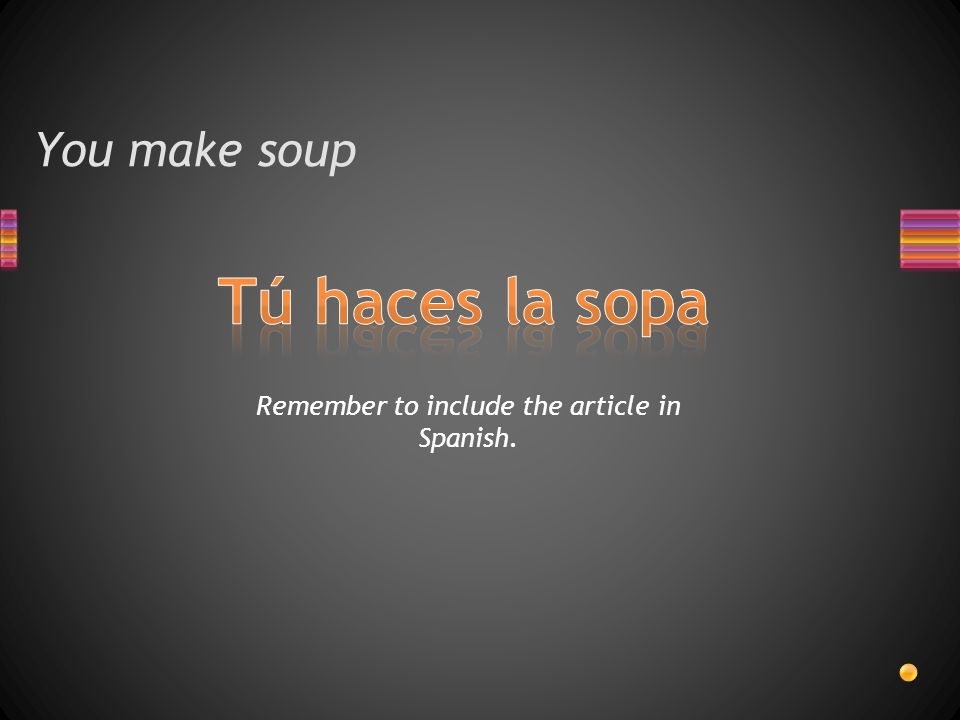 You make soup Remember to include the article in Spanish.