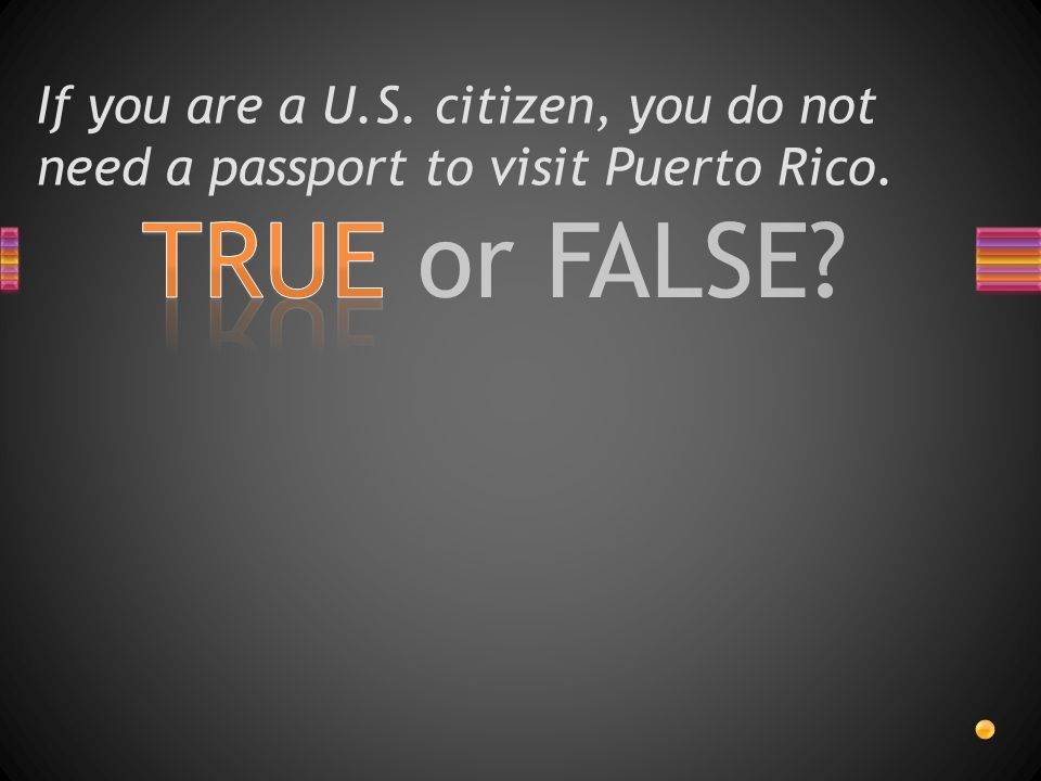 TRUE or FALSE If you are a U.S. citizen, you do not need a passport to visit Puerto Rico.