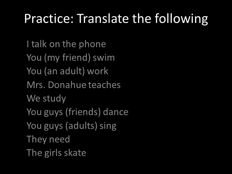 Practice: Translate the following I talk on the phone You (my friend) swim You (an adult) work Mrs.