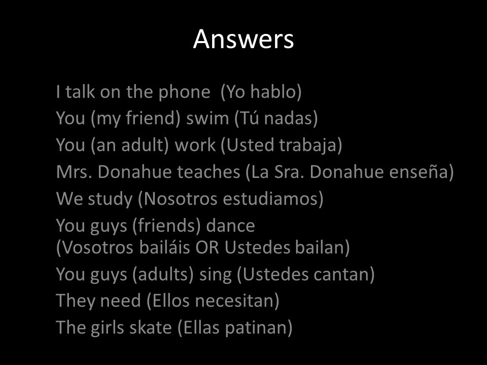 Answers I talk on the phone (Yo hablo) You (my friend) swim (Tú nadas) You (an adult) work (Usted trabaja) Mrs.