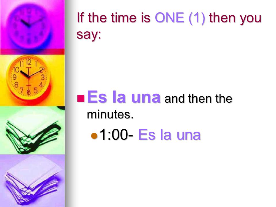 If the time is ONE (1) then you say: Es la una and then the minutes.
