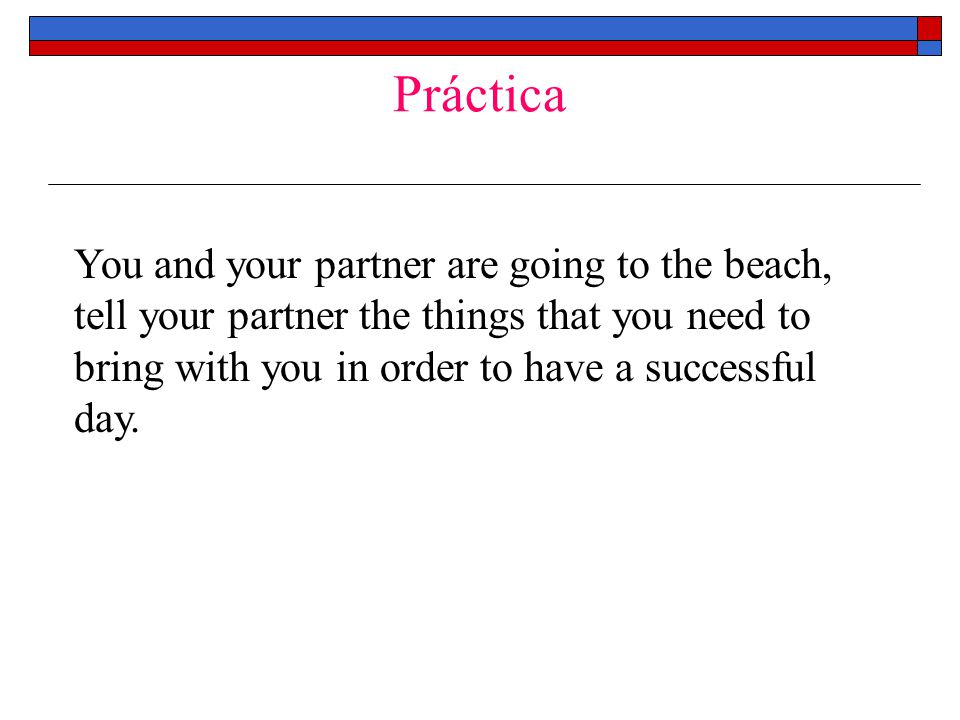 Práctica You and your partner are going to the beach, tell your partner the things that you need to bring with you in order to have a successful day.