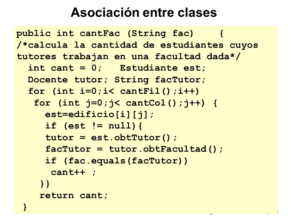 Introducción a la Programación Orientada a Objetos public int cantFac (String fac){ /*calcula la cantidad de estudiantes cuyos tutores trabajan en una facultad dada*/ int cant = 0; Estudiante est; Docente tutor; String facTutor; for (int i=0;i< cantFil();i++) for (int j=0;j< cantCol();j++) { est=edificio[i][j]; if (est != null){ tutor = est.obtTutor(); facTutor = tutor.obtFacultad(); if (fac.equals(facTutor)) cant++ ; }} return cant; } Asociación entre clases
