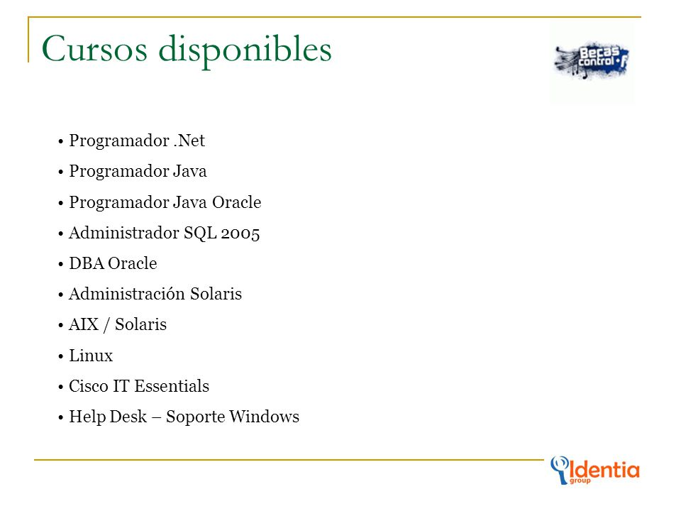 Cursos disponibles Programador.Net Programador Java Programador Java Oracle Administrador SQL 2005 DBA Oracle Administración Solaris AIX / Solaris Linux Cisco IT Essentials Help Desk – Soporte Windows