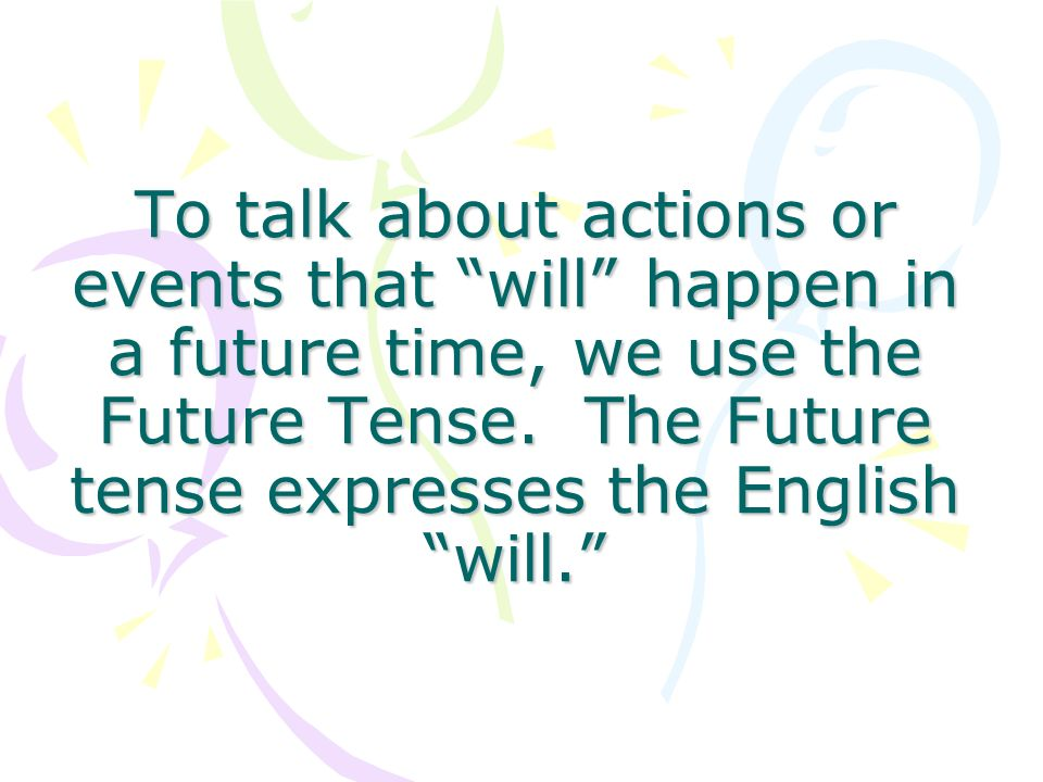 To talk about actions or events that will happen in a future time, we use the Future Tense.