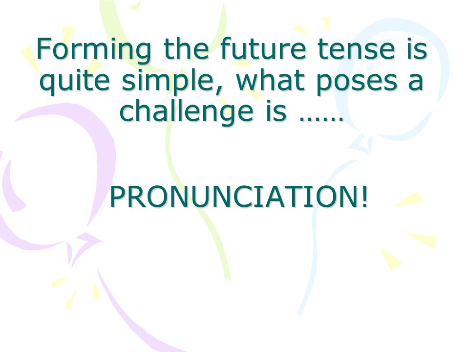 Forming the future tense is quite simple, what poses a challenge is …… PRONUNCIATION!