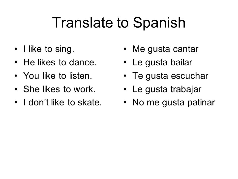 Translate to Spanish I like to sing. He likes to dance.