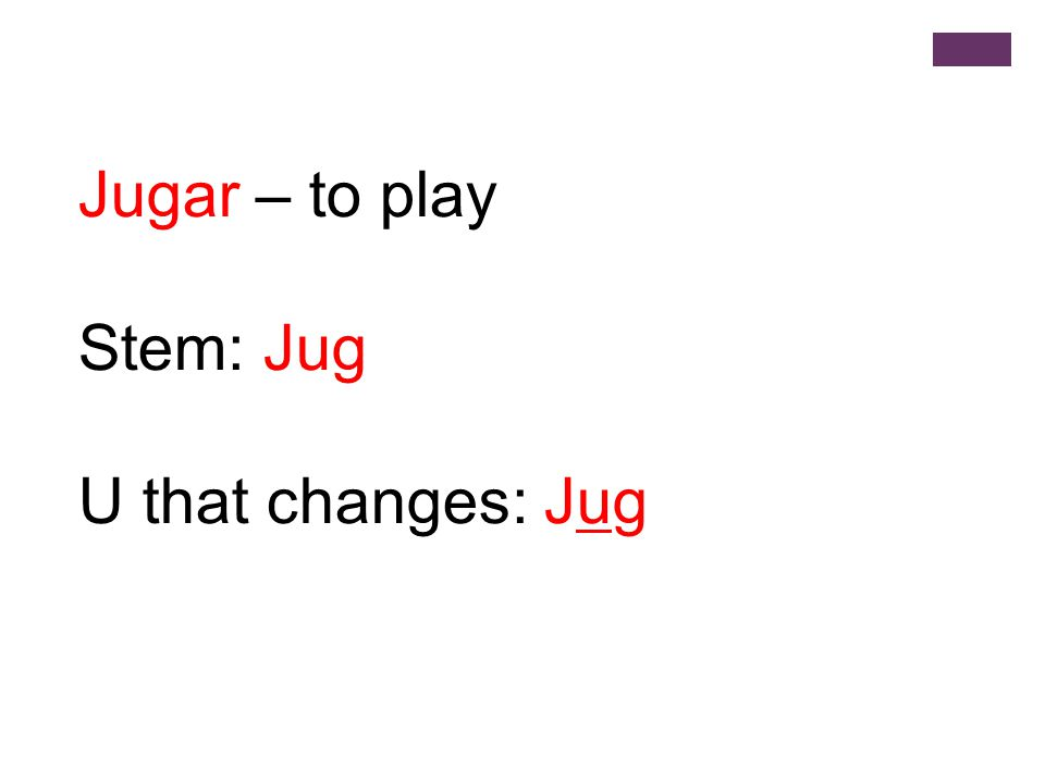 Jugar – to play Stem: Jug U that changes: Jug