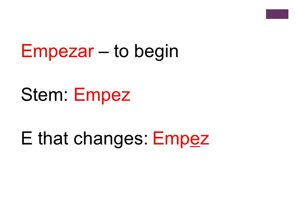 Empezar – to begin Stem: Empez E that changes: Empez