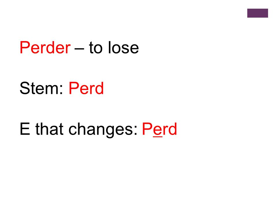 Perder – to lose Stem: Perd E that changes: Perd
