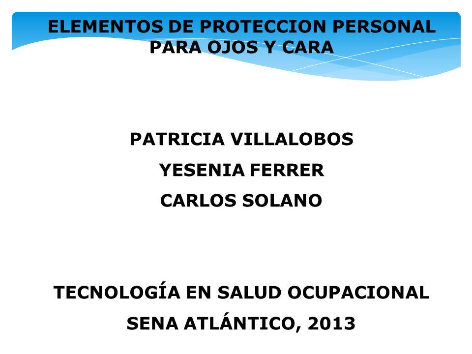 a904b4d846 1 ELEMENTOS DE PROTECCION PERSONAL PARA OJOS Y CARA PATRICIA VILLALOBOS  YESENIA FERRER CARLOS SOLANO TECNOLOGÍA EN SALUD OCUPACIONAL SENA  ATLÁNTICO, 2013