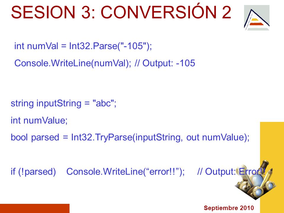 Septiembre 2010 SESION 3: CONVERSIÓN 2 int numVal = Int32.Parse( -105 ); Console.WriteLine(numVal); // Output: -105 string inputString = abc ; int numValue; bool parsed = Int32.TryParse(inputString, out numValue); if (!parsed) Console.WriteLine(error!!); // Output: Error!!