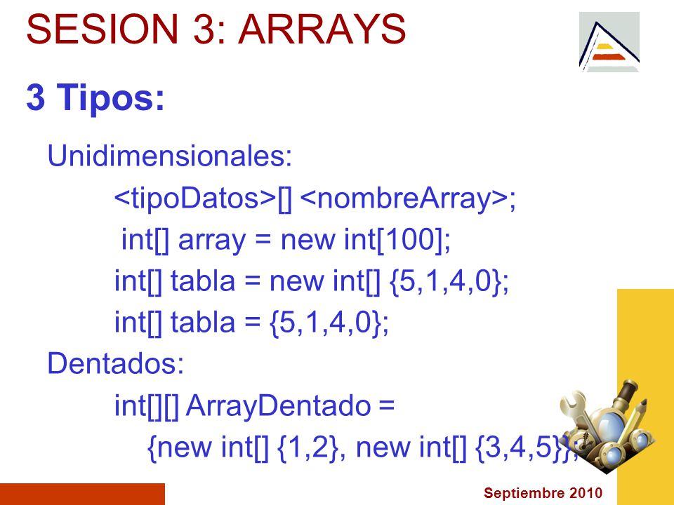 Septiembre 2010 SESION 3: ARRAYS 3 Tipos: Unidimensionales: [] ; int[] array = new int[100]; int[] tabla = new int[] {5,1,4,0}; int[] tabla = {5,1,4,0}; Dentados: int[][] ArrayDentado = {new int[] {1,2}, new int[] {3,4,5}};