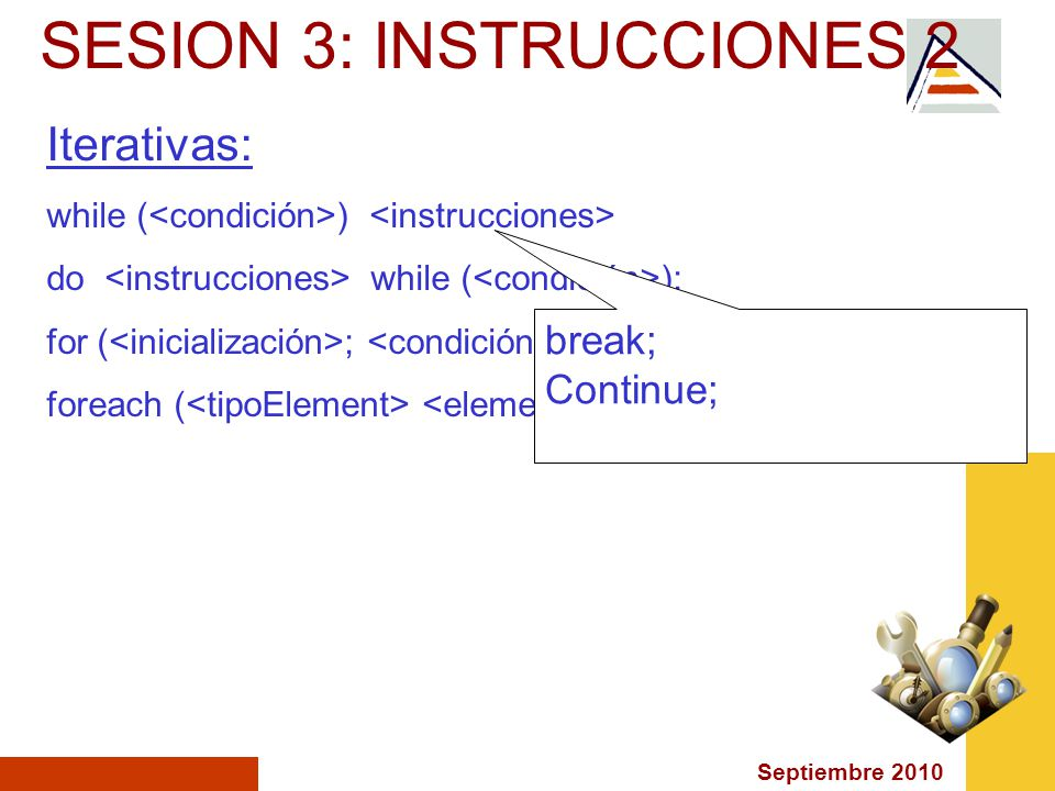Septiembre 2010 SESION 3: INSTRUCCIONES 2 Iterativas: while ( ) do while ( ); for ( ; ; ) foreach ( in ) break; Continue;