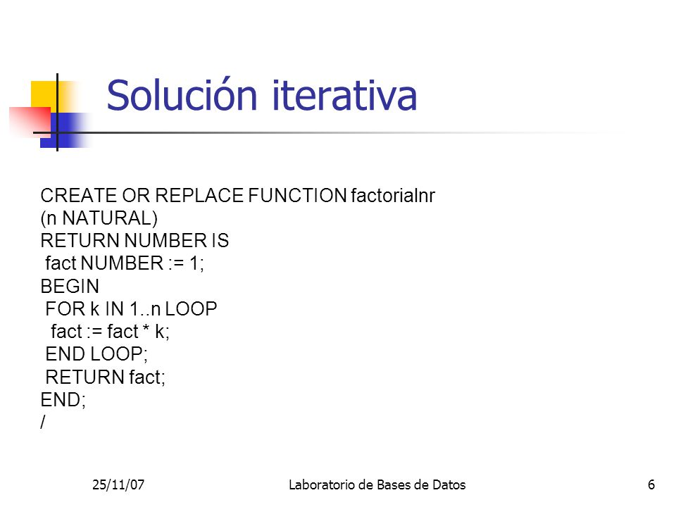 25/11/07Laboratorio de Bases de Datos6 Solución iterativa CREATE OR REPLACE FUNCTION factorialnr (n NATURAL) RETURN NUMBER IS fact NUMBER := 1; BEGIN FOR k IN 1..n LOOP fact := fact * k; END LOOP; RETURN fact; END; /