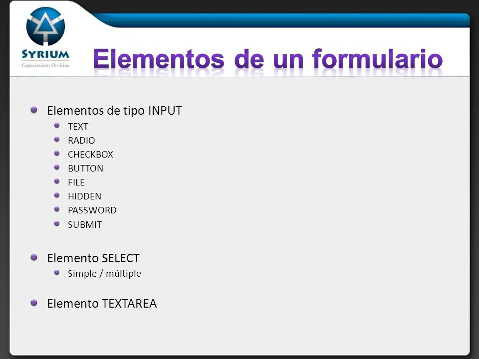 Elementos de tipo INPUT TEXT RADIO CHECKBOX BUTTON FILE HIDDEN PASSWORD SUBMIT Elemento SELECT Simple / múltiple Elemento TEXTAREA