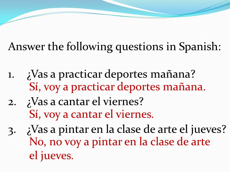 Answer the following questions in Spanish: 1.¿Vas a practicar deportes mañana.