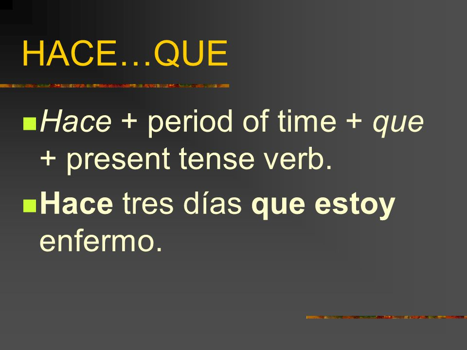 HACE…QUE  To tell how long something has been going on, we use…  Hace + period of time + que + present tense verb.
