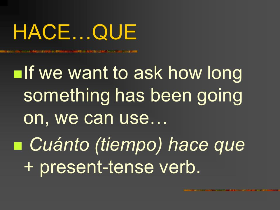 HACE…QUE  Hace + period of time + que + present tense verb.