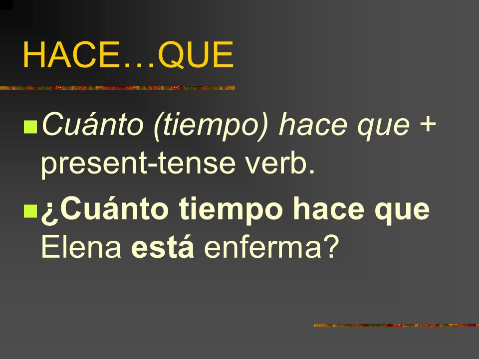 HACE…QUE  If we want to ask how long something has been going on, we can use…  Cuánto (tiempo) hace que + present-tense verb.