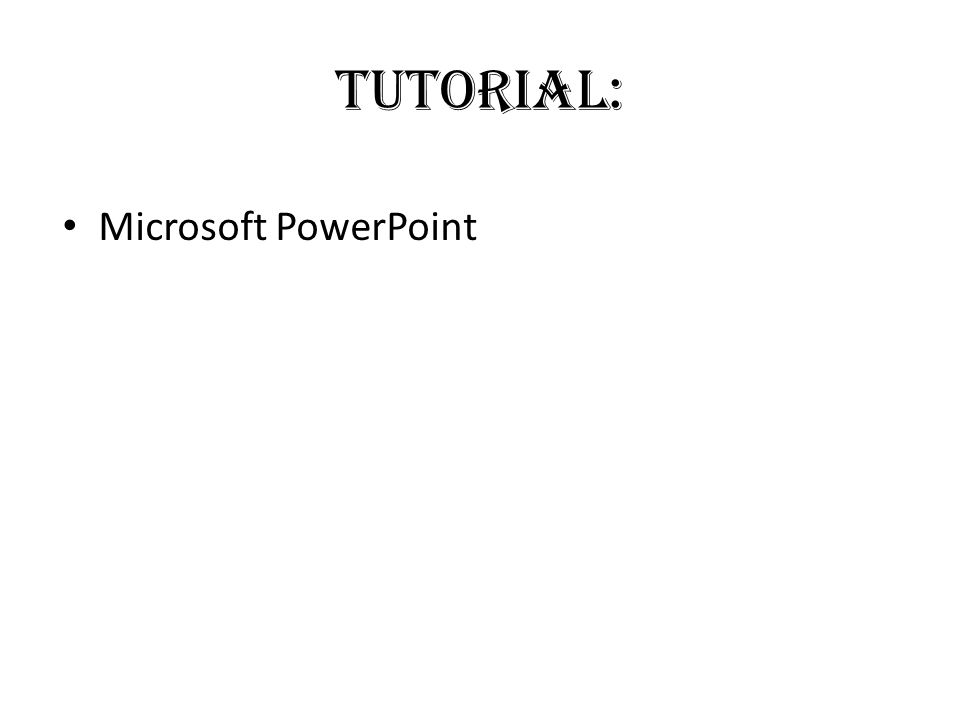 Tutorial: • Microsoft PowerPoint