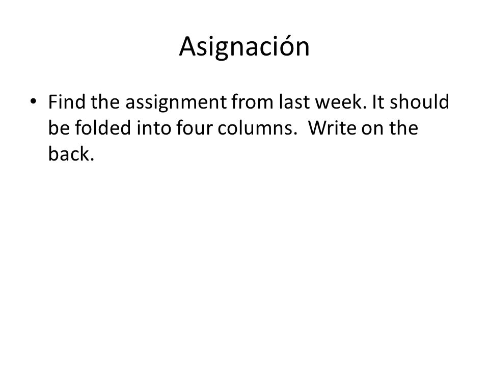 Asignación • Find the assignment from last week. It should be folded into four columns.
