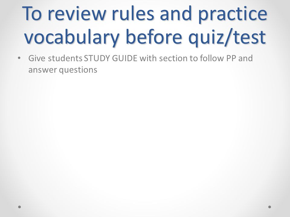 To review rules and practice vocabulary before quiz/test • Give students STUDY GUIDE with section to follow PP and answer questions