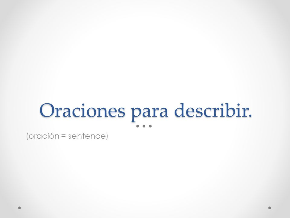 Oraciones para describir. (oración = sentence)
