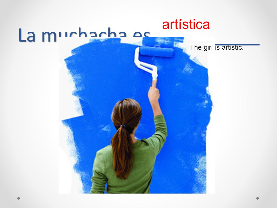 La muchacha es __________ artística The girl is artistic.