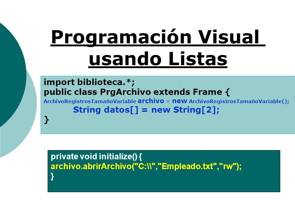 Programación Visual usando Listas import biblioteca.*; public class PrgArchivo extends Frame { ArchivoRegistrosTamañoVariable archivo = new ArchivoRegistrosTamañoVariable(); String datos[] = new String[2]; } private void initialize() { archivo.abrirArchivo( C:\\ , Empleado.txt , rw ); }