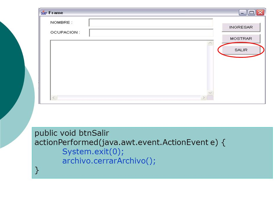 public void btnSalir actionPerformed(java.awt.event.ActionEvent e) { System.exit(0); archivo.cerrarArchivo(); }