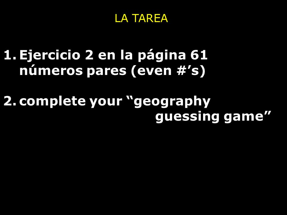 1.Ejercicio 2 en la página 61 números pares (even #'s) 2.complete your geography guessing game LA TAREA
