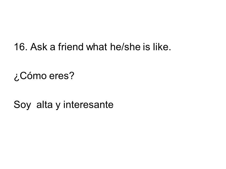 16. Ask a friend what he/she is like. ¿Cómo eres Soy alta y interesante