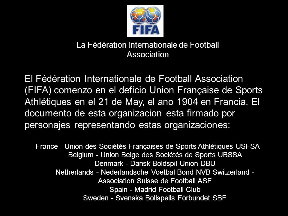 El Fédération Internationale de Football Association (FIFA) comenzo en el deficio Union Française de Sports Athlétiques en el 21 de May, el ano 1904 en Francia.