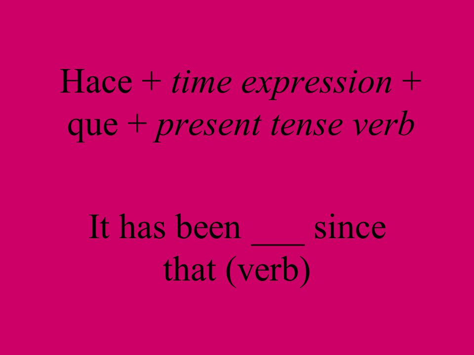 Hace + time expression + que + present tense verb It has been ___ since that (verb)