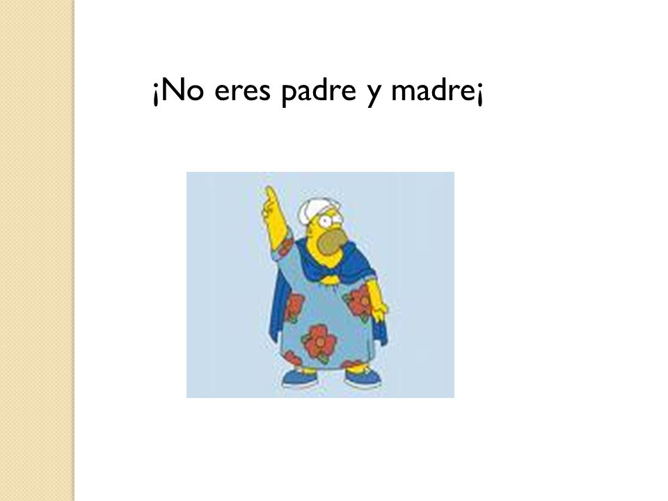 ¡No eres padre y madre¡