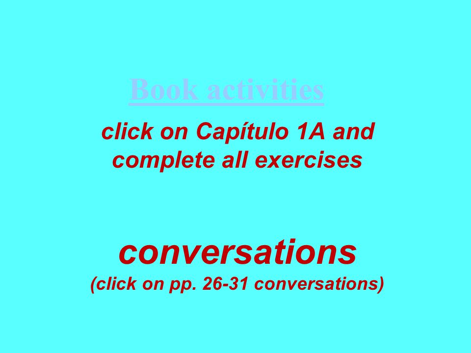 click on Capítulo 1A and complete all exercises conversations (click on pp.