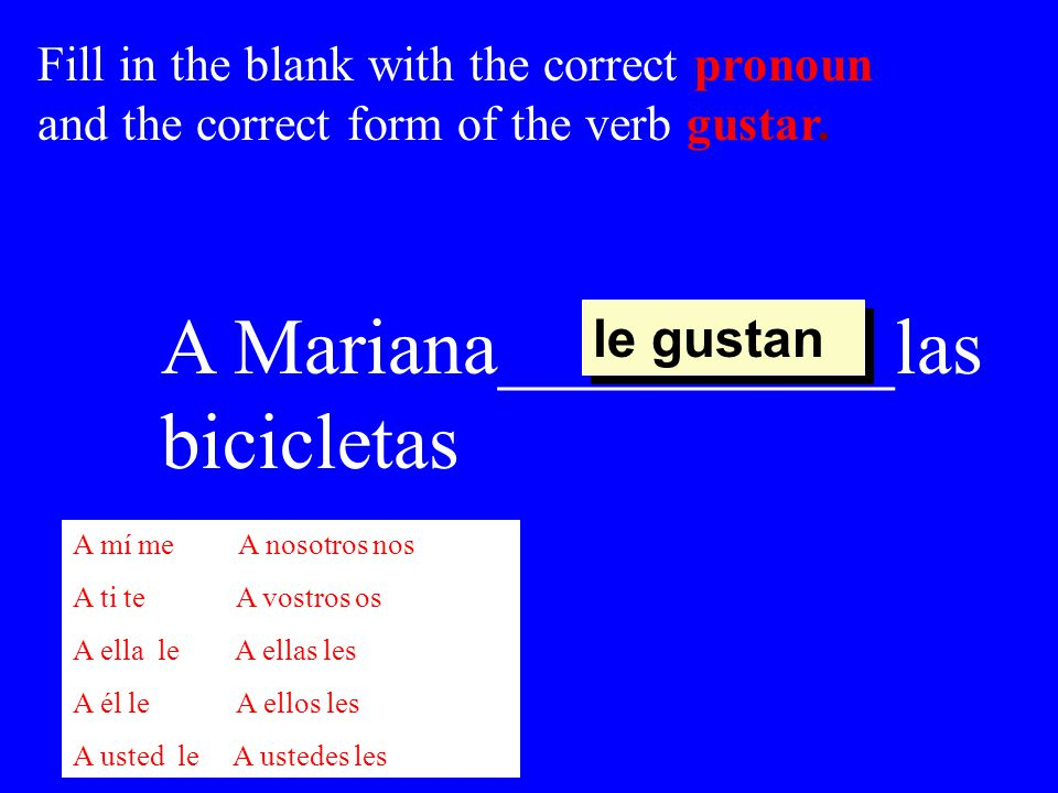 A Mariana__________las bicicletas le gustan Fill in the blank with the correct pronoun and the correct form of the verb gustar.